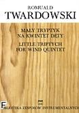 Ok�adka: Twardowski Romuald, Ma�y tryptyk na kwintet d�ty (partytura + g�osy)