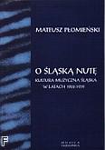 Ok�adka: P�omie�ski Mateusz, O �l�sk� nut� - Kultura muzyczna �l�ska w latach 1922 - 1939