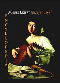 Ok�adka: Ekiert Janusz, Bli�ej muzyki. Encyklopedia