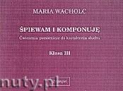 Okładka: Wacholc Maria, Śpiewam i komponuję, Ćwiczenia pomocnicze do kształcenia słuchu, klasa III