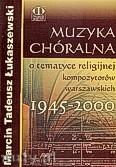 Okładka: Łukaszewski Marcin Tadeusz, Muzyka chóralna o tematyce religijnej kompozytorów warszawskich 1945-2000