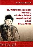 Ok�adka: Sobczak ks.Dariusz, Ks. W�adys�aw Zientarski (1916-1991) - badacz dziej�w muzyki polskiej od XV do XIX wieku