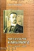 Okładka: Mechanisz Janusz, Mieczysław Karłowicz. Życie, człowiek, dzieło