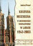 Ok�adka: Prasa� Andrzej, Kultura muzyczna w archidiecezji wroc�awskiej w latach 1945-2003