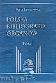 Ok�adka: Szymanowicz Maria, Polska bibliografia organ�w Tom I