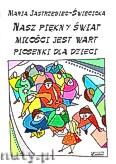 Ok�adka: Jastrz�biec-�wi�cicka Maria, Nasz pi�kny �wiat mi�o�ci jest wart. Piosenki dla dzieci.