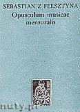 Okładka: Sebastian z Felsztyna, Opusculum Misicae Compilatum